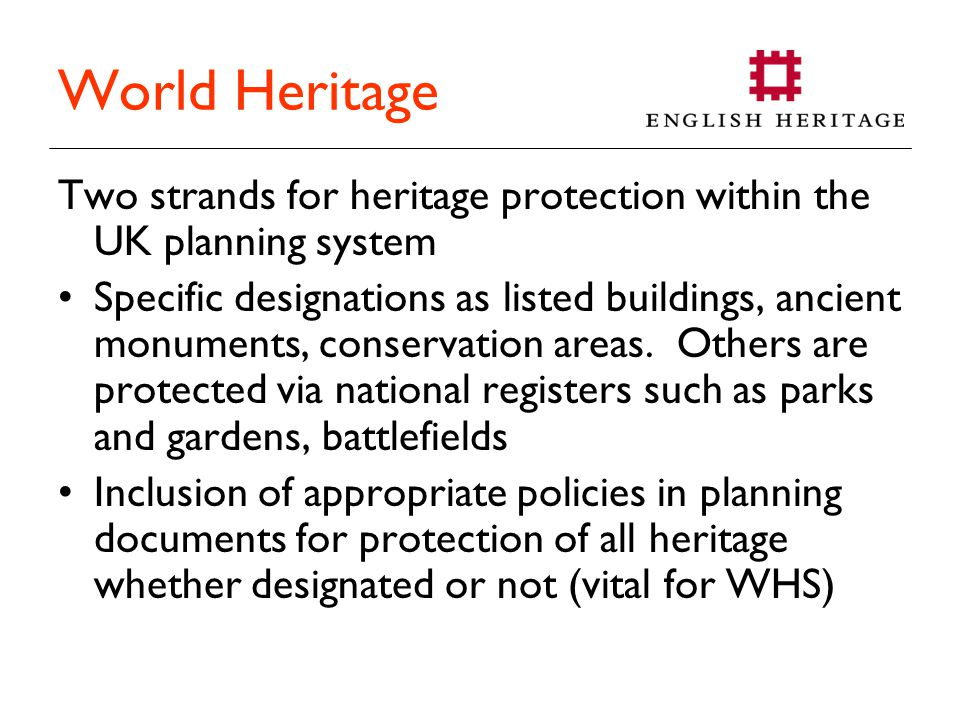 World Heritage Two strands for heritage protection within the UK planning system Specific designations as listed buildings, ancient monuments, conservation areas.