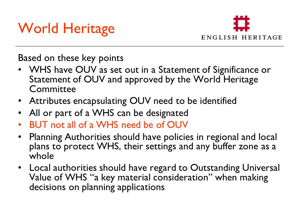 World Heritage Based on these key points WHS have OUV as set out in a Statement of Significance or Statement of OUV and approved by the World Heritage Committee Attributes encapsulating OUV need to be identified All or part of a WHS can be designated BUT not all of a WHS need be of OUV Planning Authorities should have policies in regional and local plans to protect WHS, their settings and any buffer zone as a whole Local authorities should have regard to Outstanding Universal Value of WHS a key material consideration when making decisions on planning applications