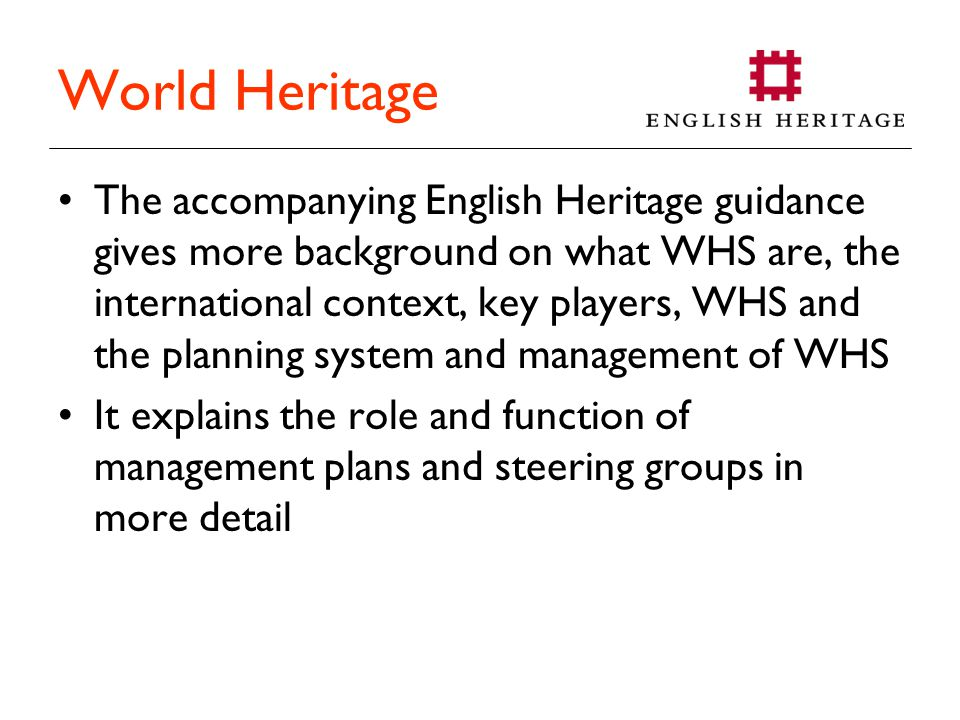 World Heritage The accompanying English Heritage guidance gives more background on what WHS are, the international context, key players, WHS and the planning system and management of WHS It explains the role and function of management plans and steering groups in more detail