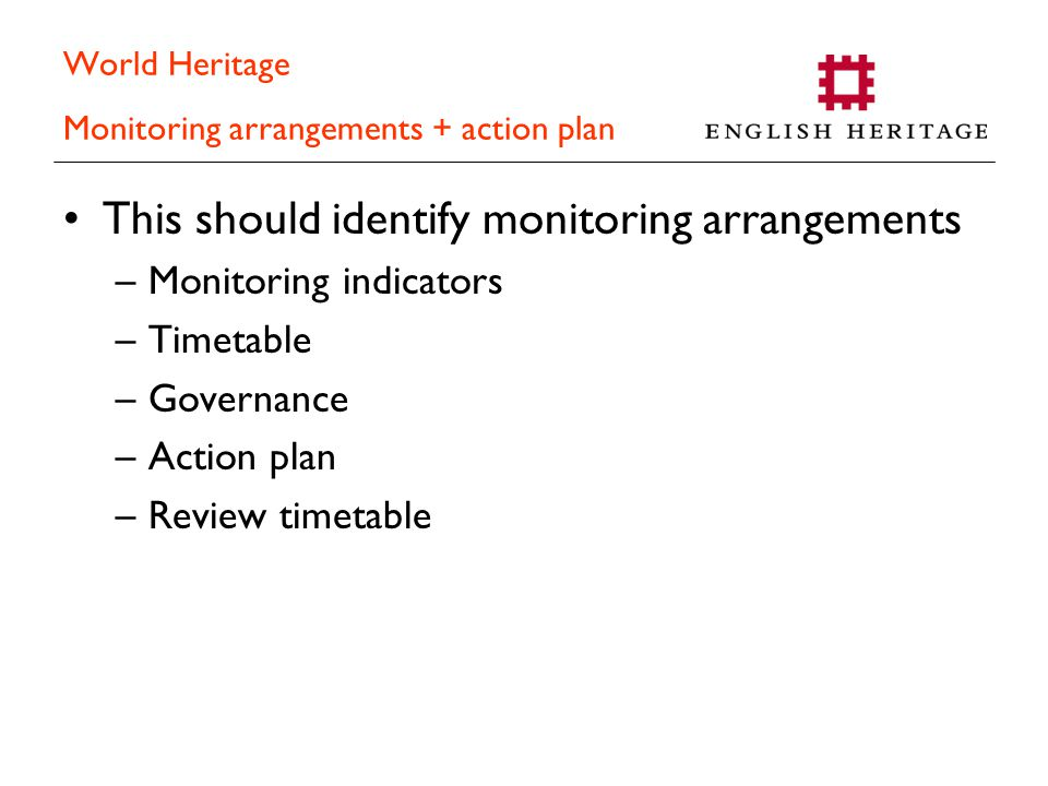 World Heritage Monitoring arrangements + action plan This should identify monitoring arrangements –Monitoring indicators –Timetable –Governance –Action plan –Review timetable