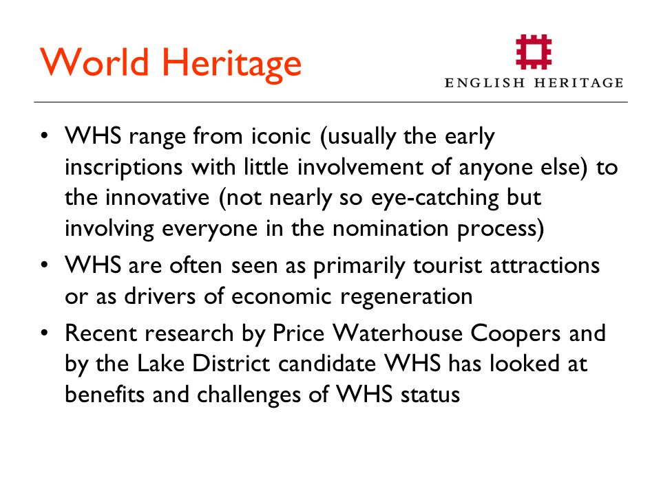 World Heritage WHS range from iconic (usually the early inscriptions with little involvement of anyone else) to the innovative (not nearly so eye-catching but involving everyone in the nomination process) WHS are often seen as primarily tourist attractions or as drivers of economic regeneration Recent research by Price Waterhouse Coopers and by the Lake District candidate WHS has looked at benefits and challenges of WHS status