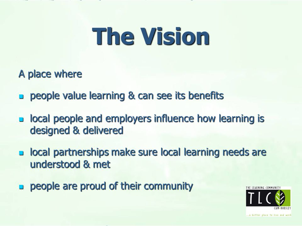 The Vision A place where people value learning & can see its benefits people value learning & can see its benefits local people and employers influence how learning is designed & delivered local people and employers influence how learning is designed & delivered local partnerships make sure local learning needs are understood & met local partnerships make sure local learning needs are understood & met people are proud of their community people are proud of their community