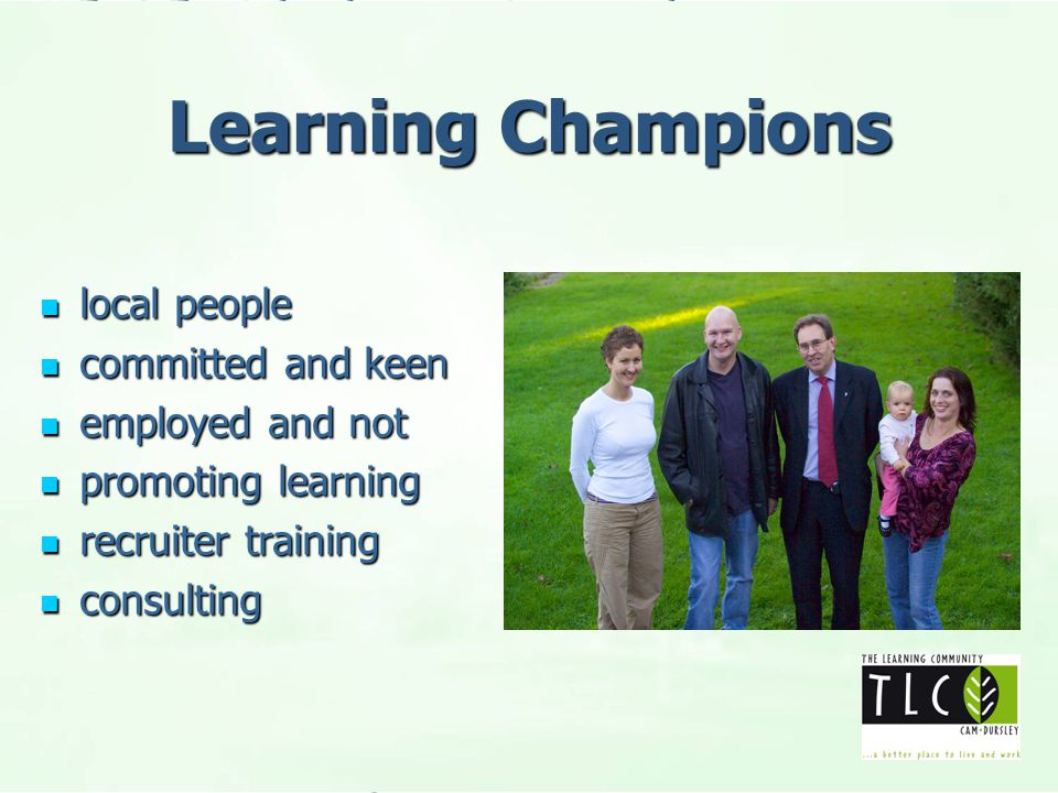 Learning Champions local people local people committed and keen committed and keen employed and not employed and not promoting learning promoting learning recruiter training recruiter training consulting consulting
