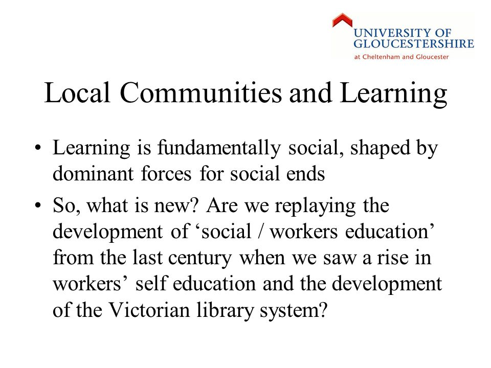 Local Communities and Learning Learning is fundamentally social, shaped by dominant forces for social ends So, what is new.