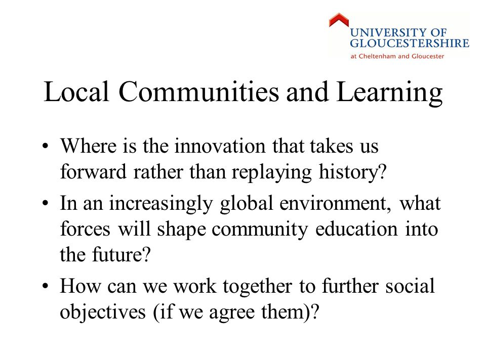Local Communities and Learning Where is the innovation that takes us forward rather than replaying history.