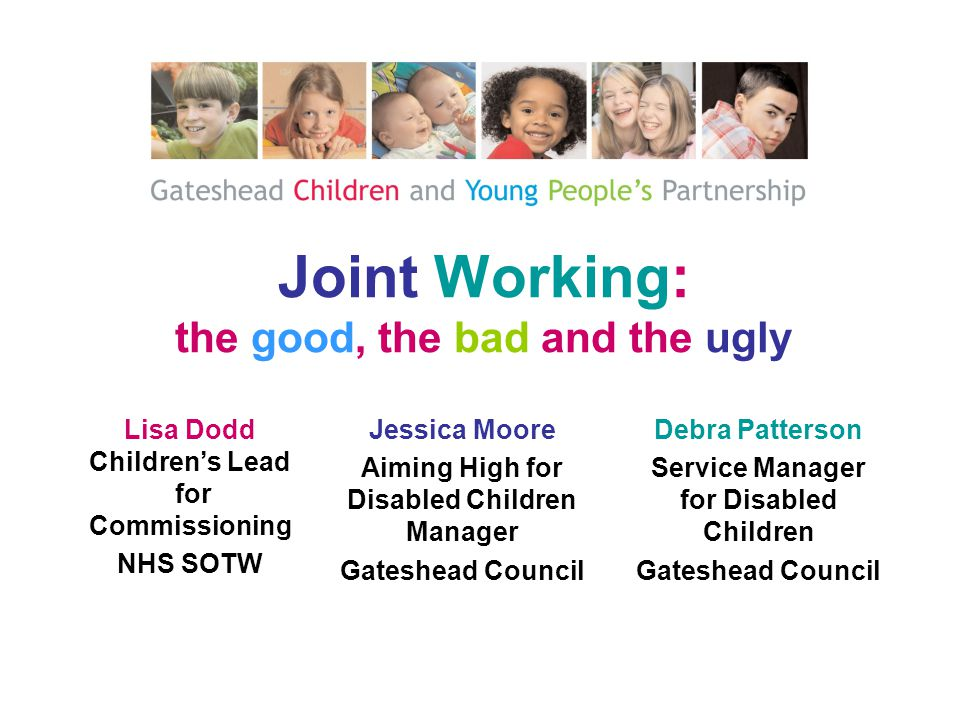 Joint Working: the good, the bad and the ugly Lisa Dodd Children's Lead for Commissioning NHS SOTW Debra Patterson Service Manager for Disabled Children Gateshead Council Jessica Moore Aiming High for Disabled Children Manager Gateshead Council