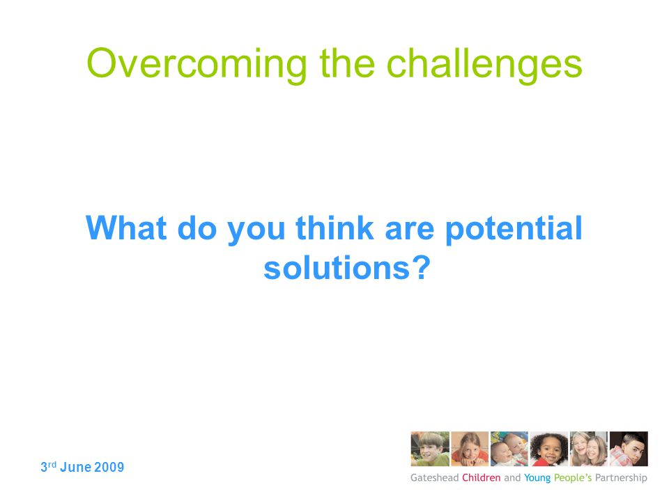 3 rd June 2009 Overcoming the challenges What do you think are potential solutions