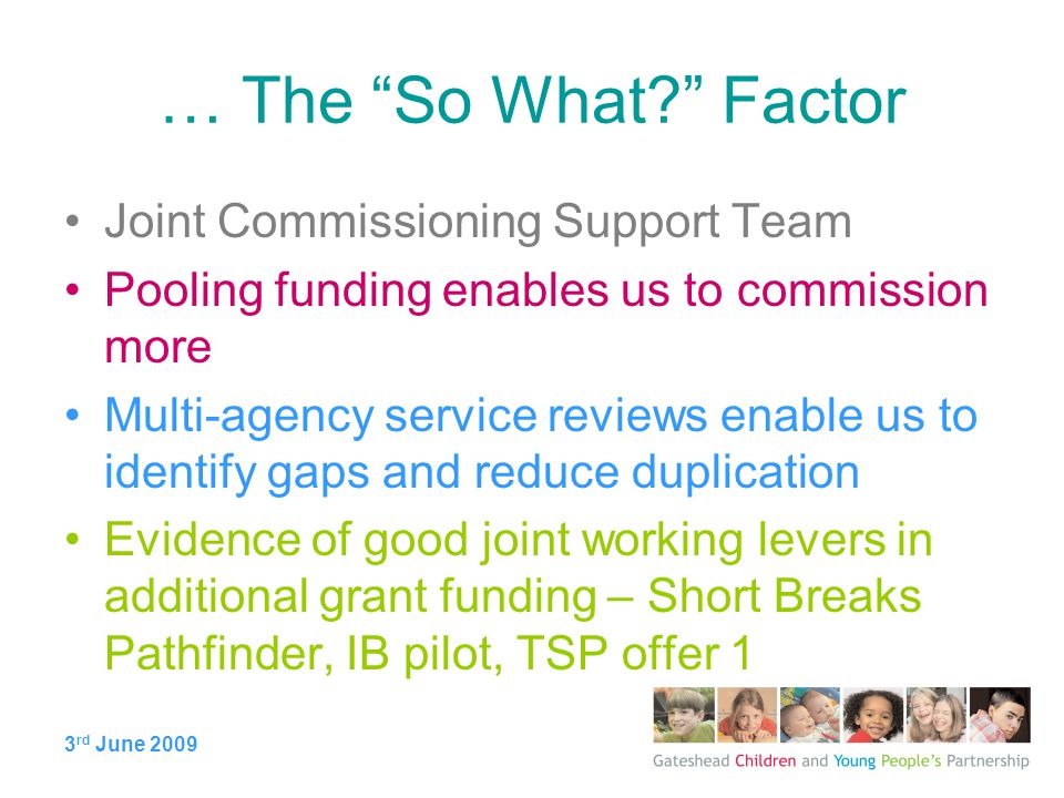 3 rd June 2009 … The So What Factor Joint Commissioning Support Team Pooling funding enables us to commission more Multi-agency service reviews enable us to identify gaps and reduce duplication Evidence of good joint working levers in additional grant funding – Short Breaks Pathfinder, IB pilot, TSP offer 1