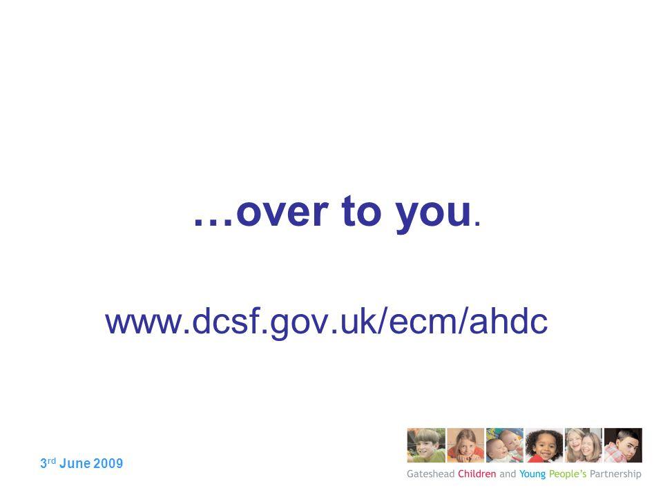3 rd June 2009 …over to you. www.dcsf.gov.uk/ecm/ahdc