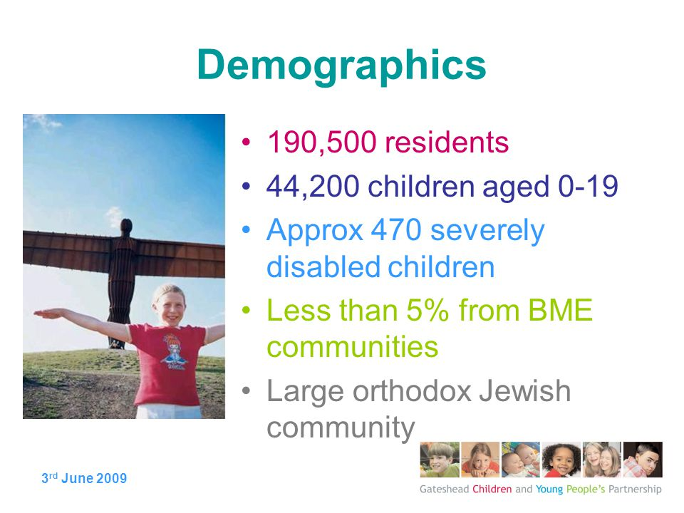 3 rd June 2009 Demographics 190,500 residents 44,200 children aged 0-19 Approx 470 severely disabled children Less than 5% from BME communities Large orthodox Jewish community