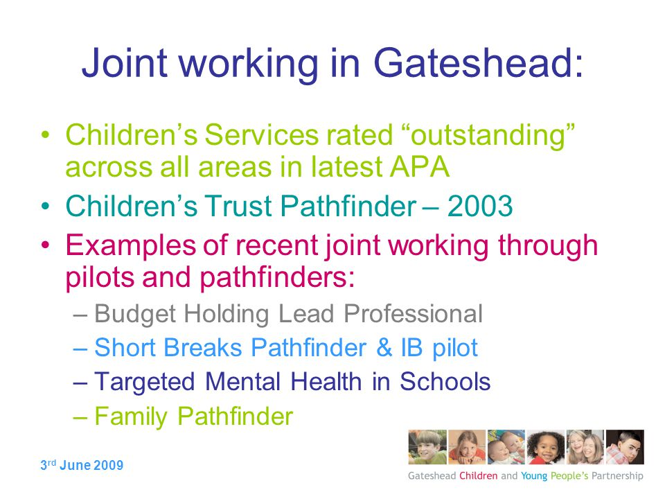 3 rd June 2009 Joint working in Gateshead: Children's Services rated outstanding across all areas in latest APA Children's Trust Pathfinder – 2003 Examples of recent joint working through pilots and pathfinders: –Budget Holding Lead Professional –Short Breaks Pathfinder & IB pilot –Targeted Mental Health in Schools –Family Pathfinder