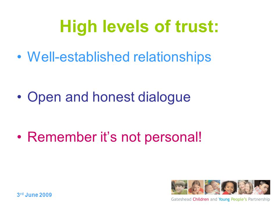 3 rd June 2009 High levels of trust: Well-established relationships Open and honest dialogue Remember it's not personal!