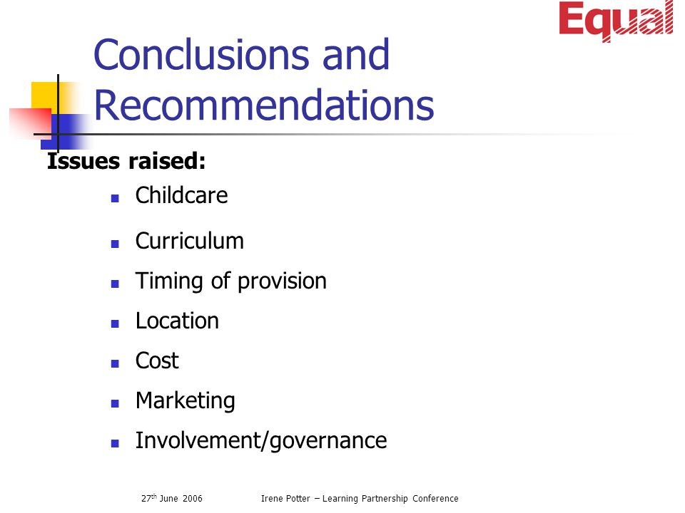 27 th June 2006Irene Potter – Learning Partnership Conference Conclusions and Recommendations Childcare Curriculum Timing of provision Location Cost Marketing Involvement/governance Issues raised: