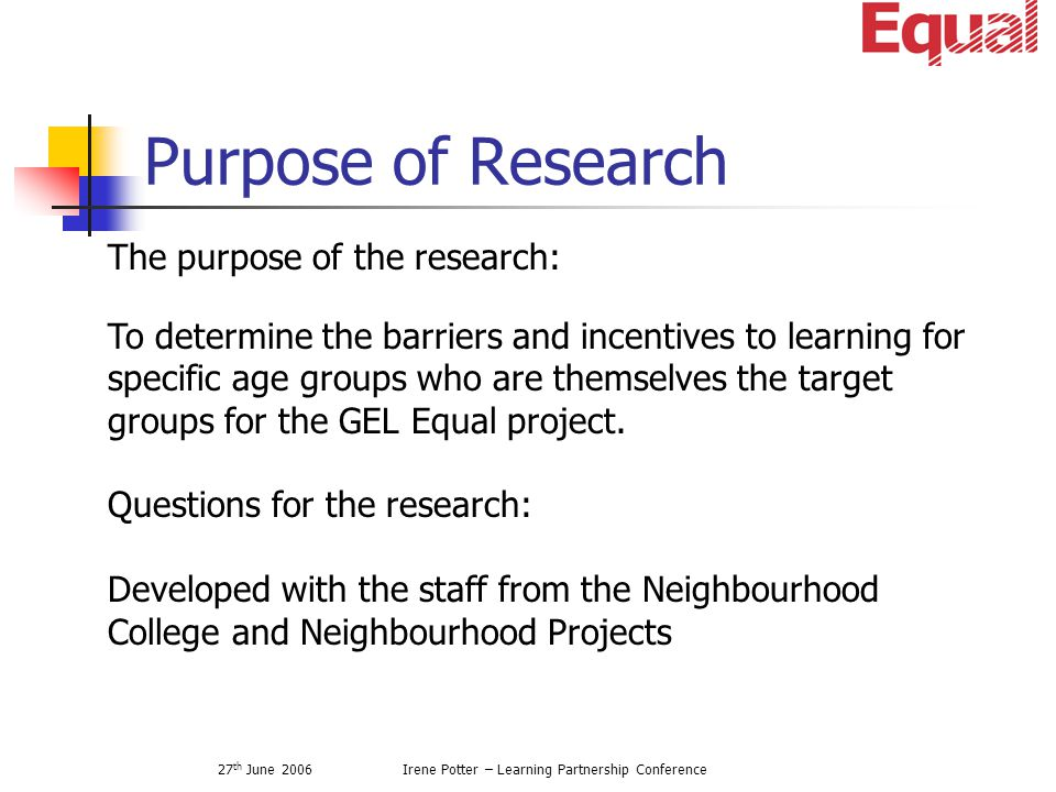 27 th June 2006Irene Potter – Learning Partnership Conference Purpose of Research To determine the barriers and incentives to learning for specific age groups who are themselves the target groups for the GEL Equal project.