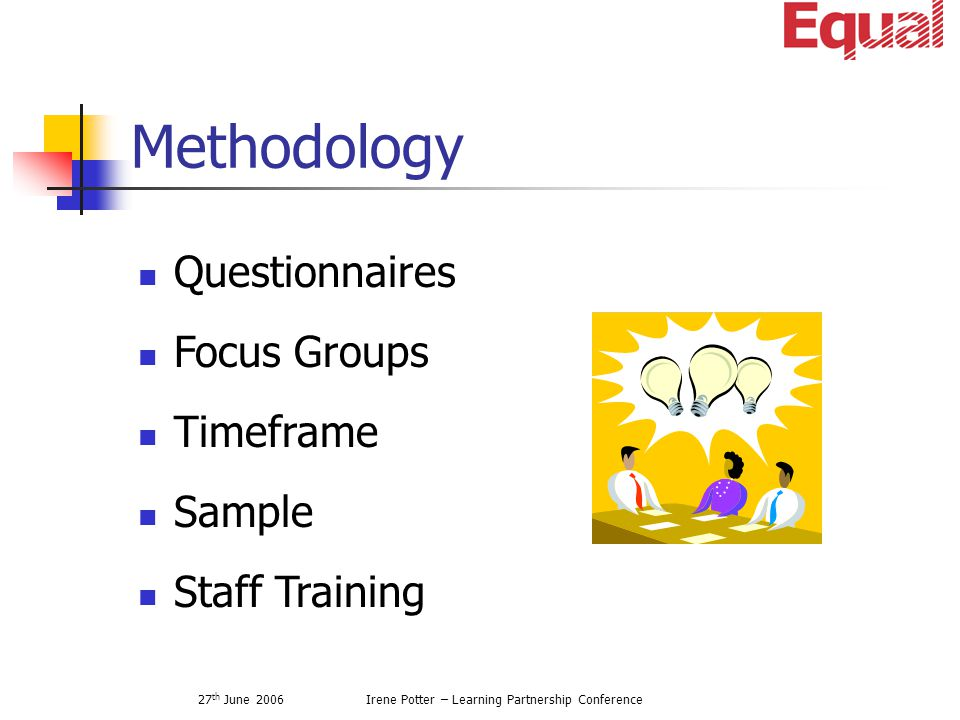 27 th June 2006Irene Potter – Learning Partnership Conference Methodology Questionnaires Focus Groups Timeframe Sample Staff Training