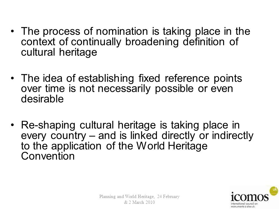 Planning and World Heritage, 24 February & 2 March 2010 The process of nomination is taking place in the context of continually broadening definition of cultural heritage The idea of establishing fixed reference points over time is not necessarily possible or even desirable Re-shaping cultural heritage is taking place in every country – and is linked directly or indirectly to the application of the World Heritage Convention