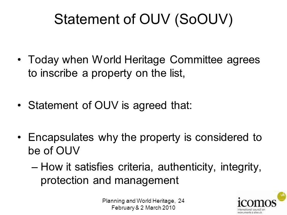 Planning and World Heritage, 24 February & 2 March 2010 Statement of OUV (SoOUV) Today when World Heritage Committee agrees to inscribe a property on the list, Statement of OUV is agreed that: Encapsulates why the property is considered to be of OUV –How it satisfies criteria, authenticity, integrity, protection and management