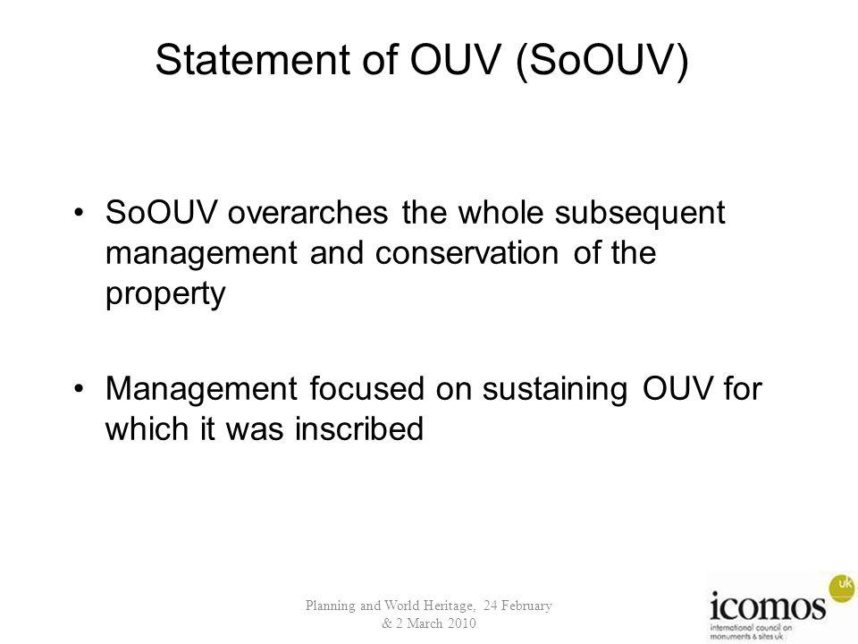 Planning and World Heritage, 24 February & 2 March 2010 Statement of OUV (SoOUV) SoOUV overarches the whole subsequent management and conservation of the property Management focused on sustaining OUV for which it was inscribed