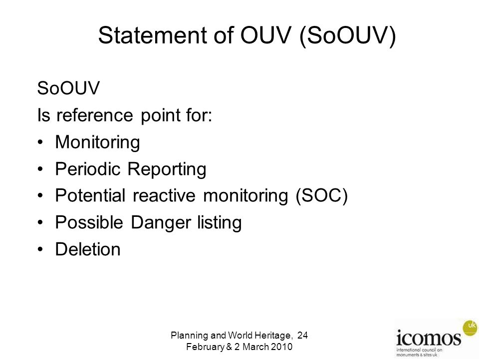 Planning and World Heritage, 24 February & 2 March 2010 SoOUV Is reference point for: Monitoring Periodic Reporting Potential reactive monitoring (SOC) Possible Danger listing Deletion Statement of OUV (SoOUV)