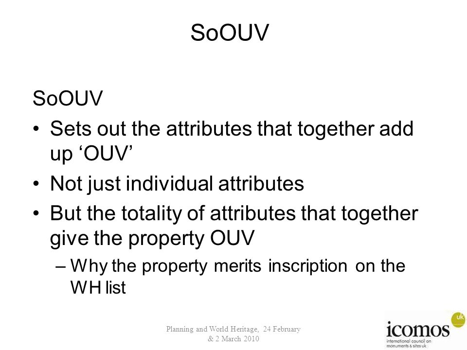 Planning and World Heritage, 24 February & 2 March 2010 SoOUV Sets out the attributes that together add up 'OUV' Not just individual attributes But the totality of attributes that together give the property OUV –Why the property merits inscription on the WH list