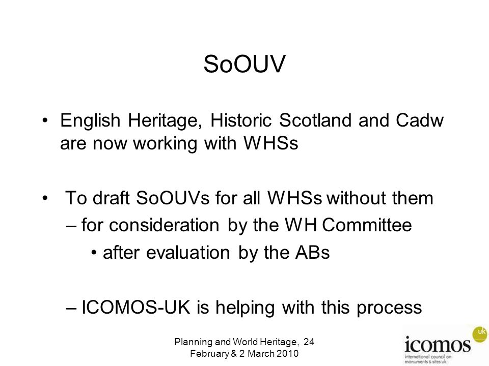 SoOUV English Heritage, Historic Scotland and Cadw are now working with WHSs To draft SoOUVs for all WHSs without them –for consideration by the WH Committee after evaluation by the ABs –ICOMOS-UK is helping with this process Planning and World Heritage, 24 February & 2 March 2010