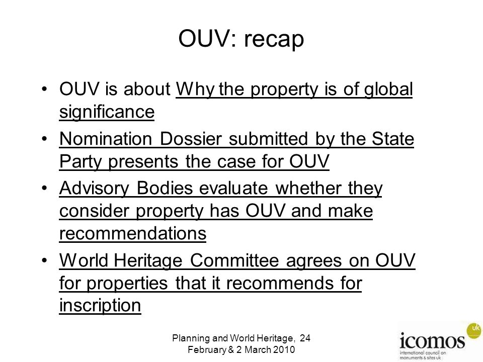 OUV: recap OUV is about Why the property is of global significance Nomination Dossier submitted by the State Party presents the case for OUV Advisory Bodies evaluate whether they consider property has OUV and make recommendations World Heritage Committee agrees on OUV for properties that it recommends for inscription Planning and World Heritage, 24 February & 2 March 2010