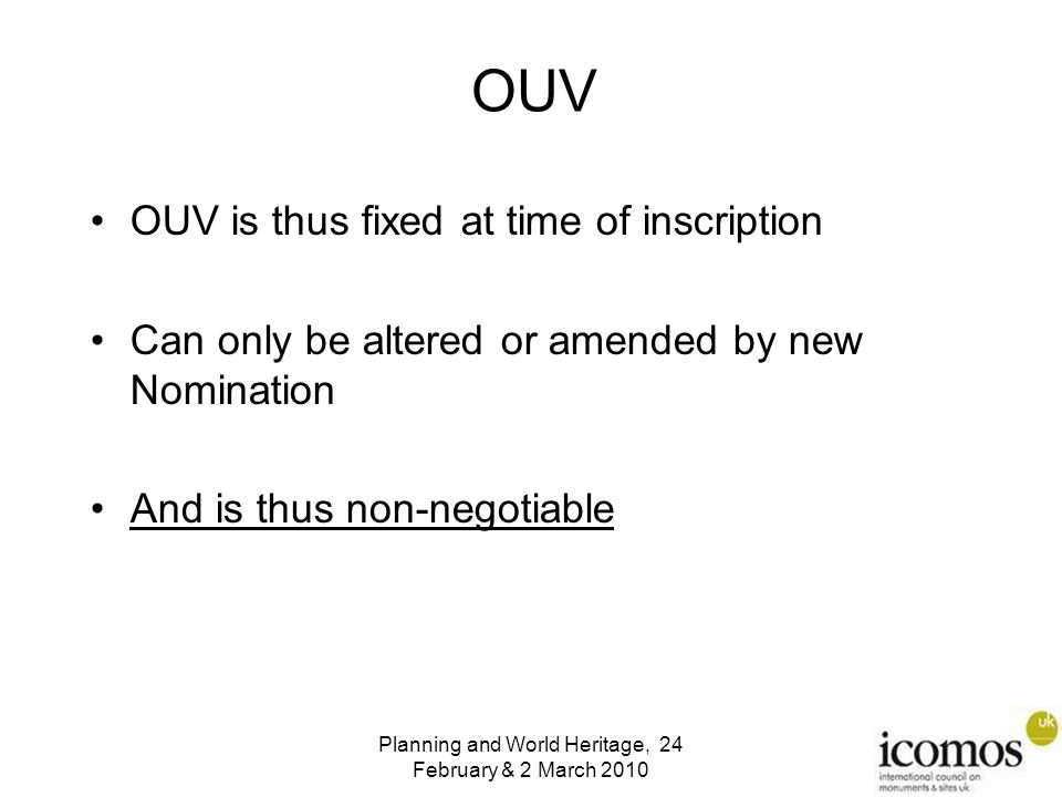 OUV OUV is thus fixed at time of inscription Can only be altered or amended by new Nomination And is thus non-negotiable Planning and World Heritage, 24 February & 2 March 2010