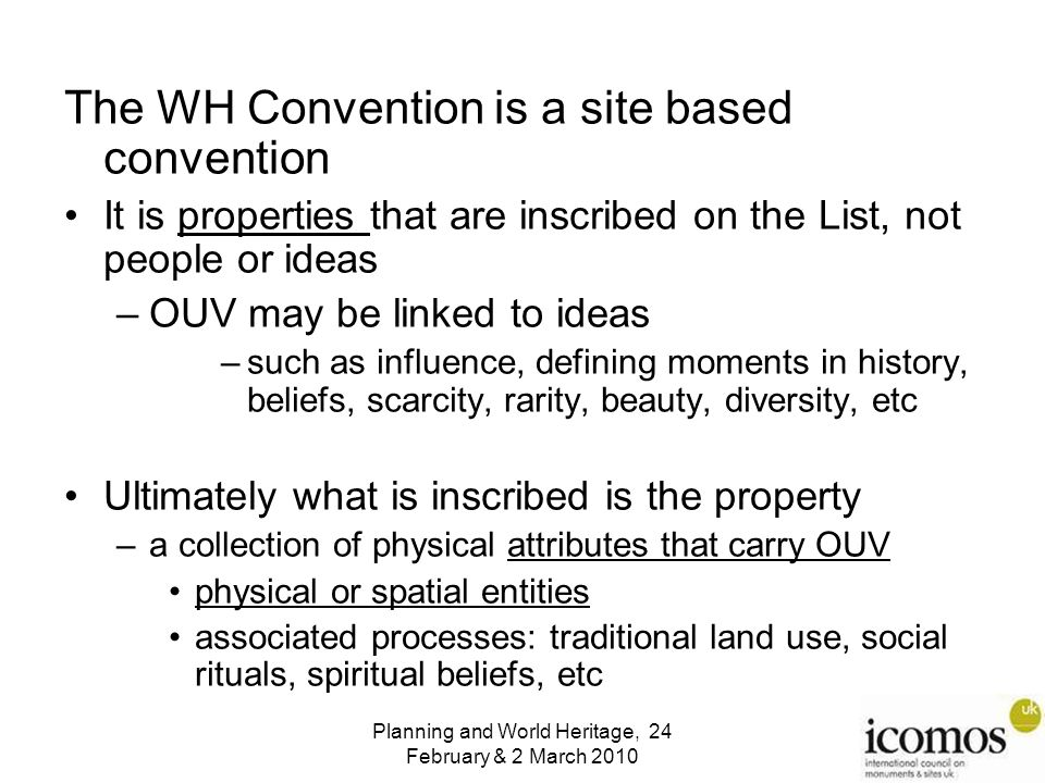 The WH Convention is a site based convention It is properties that are inscribed on the List, not people or ideas –OUV may be linked to ideas –such as influence, defining moments in history, beliefs, scarcity, rarity, beauty, diversity, etc Ultimately what is inscribed is the property –a collection of physical attributes that carry OUV physical or spatial entities associated processes: traditional land use, social rituals, spiritual beliefs, etc