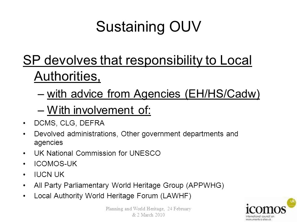 Sustaining OUV SP devolves that responsibility to Local Authorities, –with advice from Agencies (EH/HS/Cadw) –With involvement of: DCMS, CLG, DEFRA Devolved administrations, Other government departments and agencies UK National Commission for UNESCO ICOMOS-UK IUCN UK All Party Parliamentary World Heritage Group (APPWHG) Local Authority World Heritage Forum (LAWHF) Planning and World Heritage, 24 February & 2 March 2010
