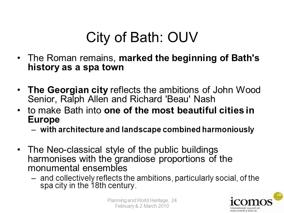 City of Bath: OUV The Roman remains, marked the beginning of Bath s history as a spa town The Georgian city reflects the ambitions of John Wood Senior, Ralph Allen and Richard Beau Nash to make Bath into one of the most beautiful cities in Europe –with architecture and landscape combined harmoniously The Neo-classical style of the public buildings harmonises with the grandiose proportions of the monumental ensembles –and collectively reflects the ambitions, particularly social, of the spa city in the 18th century.