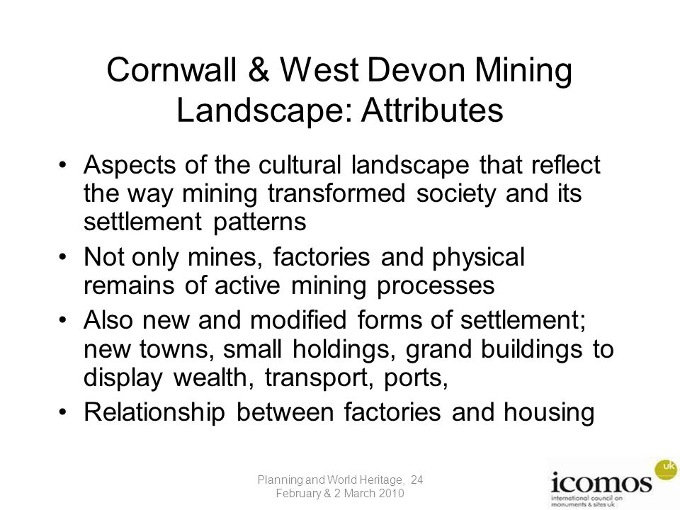 Cornwall & West Devon Mining Landscape: Attributes Aspects of the cultural landscape that reflect the way mining transformed society and its settlement patterns Not only mines, factories and physical remains of active mining processes Also new and modified forms of settlement; new towns, small holdings, grand buildings to display wealth, transport, ports, Relationship between factories and housing Planning and World Heritage, 24 February & 2 March 2010