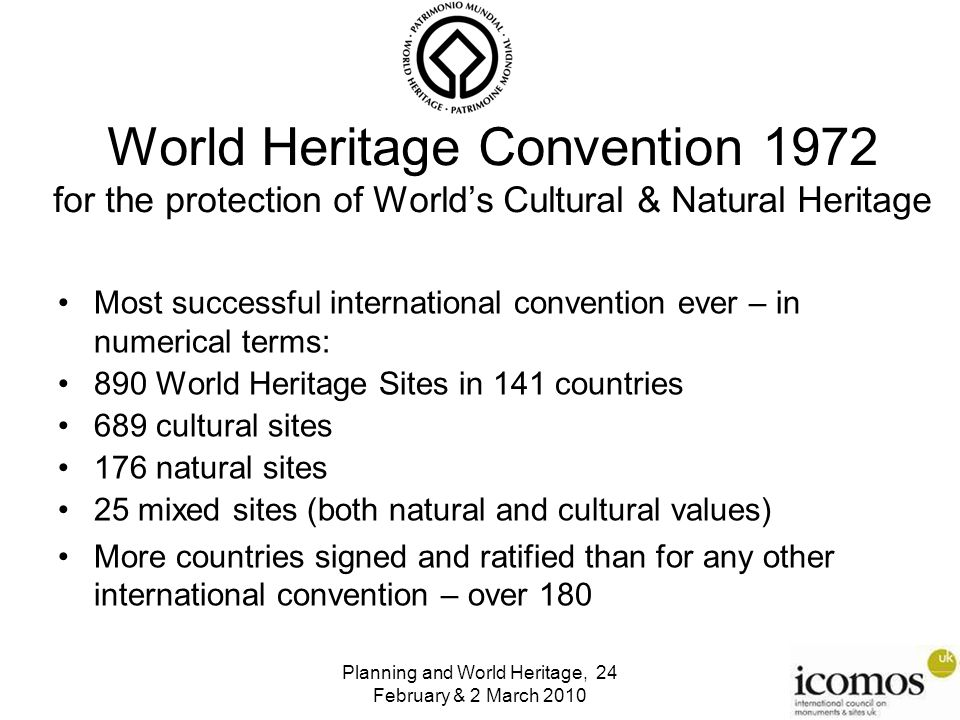 World Heritage Convention 1972 for the protection of World's Cultural & Natural Heritage Most successful international convention ever – in numerical terms: 890 World Heritage Sites in 141 countries 689 cultural sites 176 natural sites 25 mixed sites (both natural and cultural values) More countries signed and ratified than for any other international convention – over 180 Planning and World Heritage, 24 February & 2 March 2010