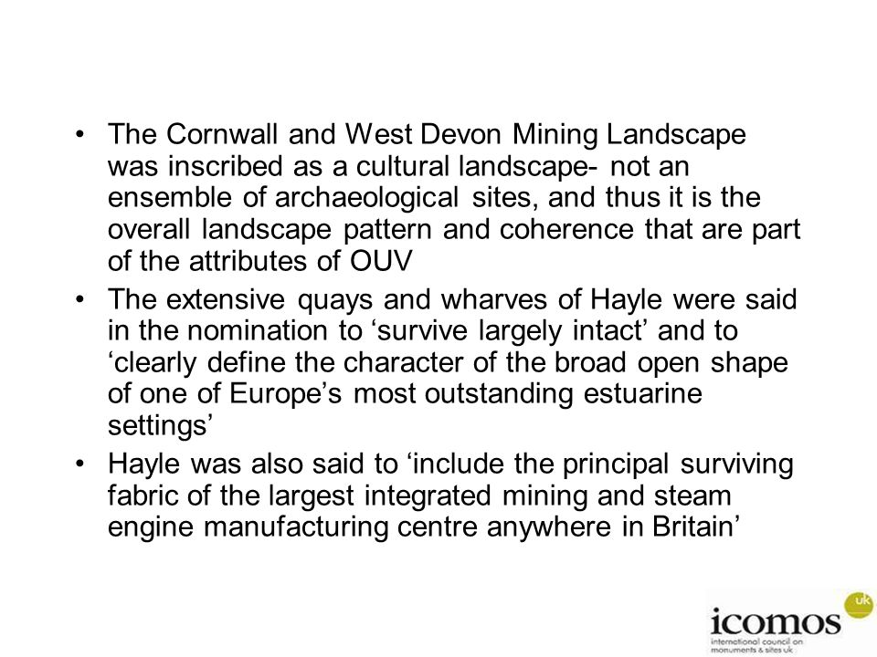 The Cornwall and West Devon Mining Landscape was inscribed as a cultural landscape- not an ensemble of archaeological sites, and thus it is the overall landscape pattern and coherence that are part of the attributes of OUV The extensive quays and wharves of Hayle were said in the nomination to 'survive largely intact' and to 'clearly define the character of the broad open shape of one of Europe's most outstanding estuarine settings' Hayle was also said to 'include the principal surviving fabric of the largest integrated mining and steam engine manufacturing centre anywhere in Britain'