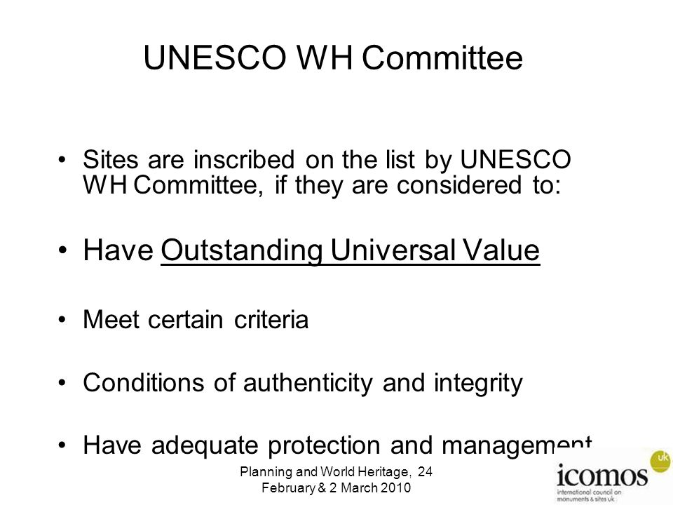 UNESCO WH Committee Sites are inscribed on the list by UNESCO WH Committee, if they are considered to: Have Outstanding Universal Value Meet certain criteria Conditions of authenticity and integrity Have adequate protection and management Planning and World Heritage, 24 February & 2 March 2010