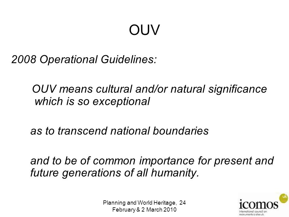 Planning and World Heritage, 24 February & 2 March 2010 OUV 2008 Operational Guidelines: OUV means cultural and/or natural significance which is so exceptional as to transcend national boundaries and to be of common importance for present and future generations of all humanity.
