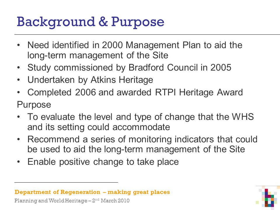 Department of Regeneration – making great places Planning and World Heritage – 2 nd March 2010 Background & Purpose Need identified in 2000 Management Plan to aid the long-term management of the Site Study commissioned by Bradford Council in 2005 Undertaken by Atkins Heritage Completed 2006 and awarded RTPI Heritage Award Purpose To evaluate the level and type of change that the WHS and its setting could accommodate Recommend a series of monitoring indicators that could be used to aid the long-term management of the Site Enable positive change to take place