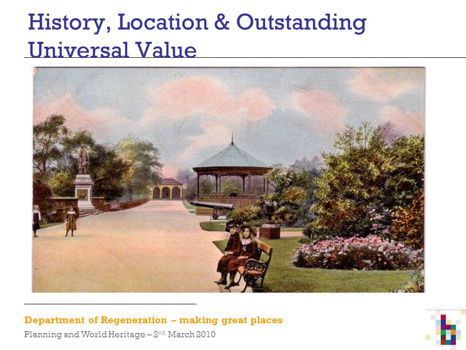 Department of Regeneration – making great places Planning and World Heritage – 2 nd March 2010 History, Location & Outstanding Universal Value