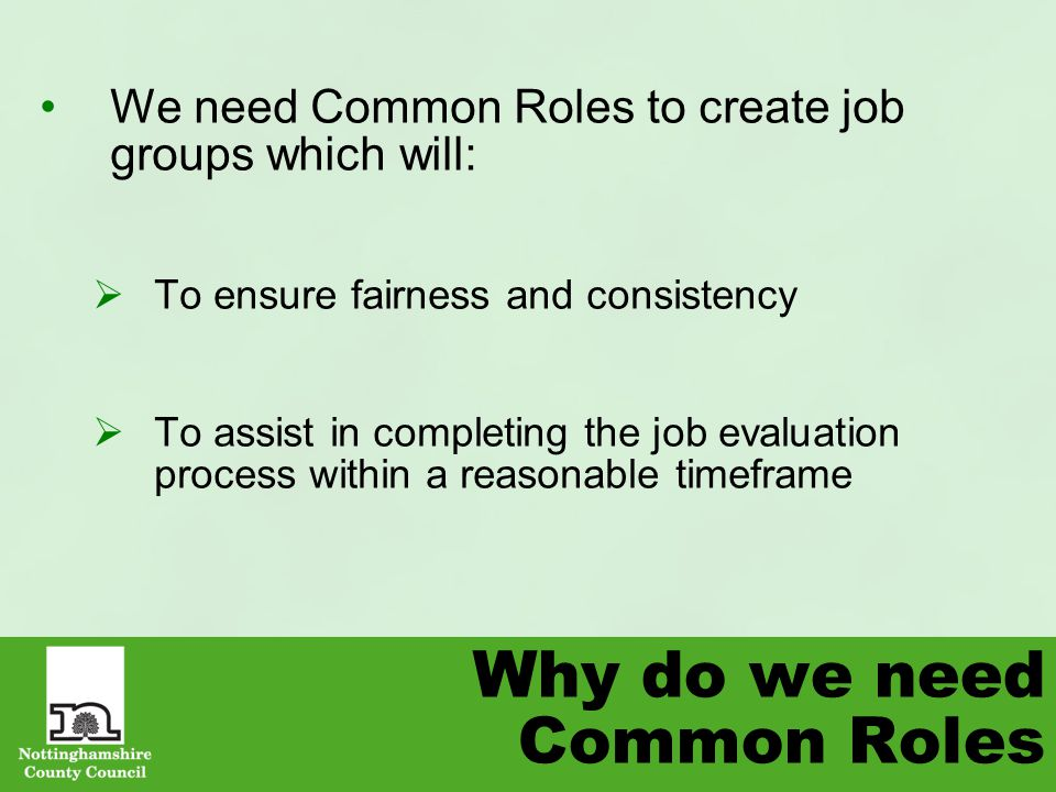 Why do we need Common Roles We need Common Roles to create job groups which will:  To ensure fairness and consistency  To assist in completing the job evaluation process within a reasonable timeframe