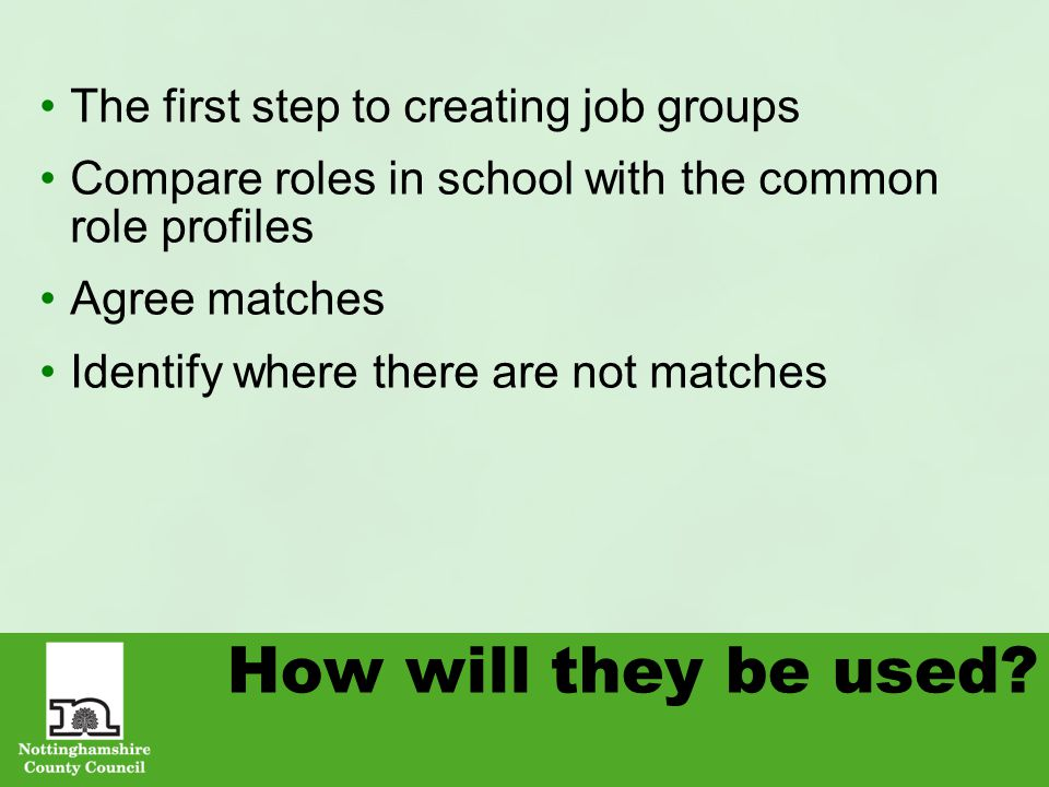 How will they be used? The first step to creating job groups Compare roles in school with the common role profiles Agree matches Identify where there