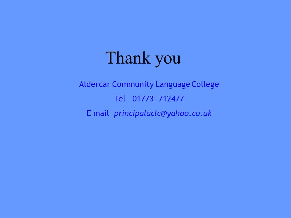 Thank you Aldercar Community Language College Tel 01773 712477 E mail principalaclc@yahoo.co.uk