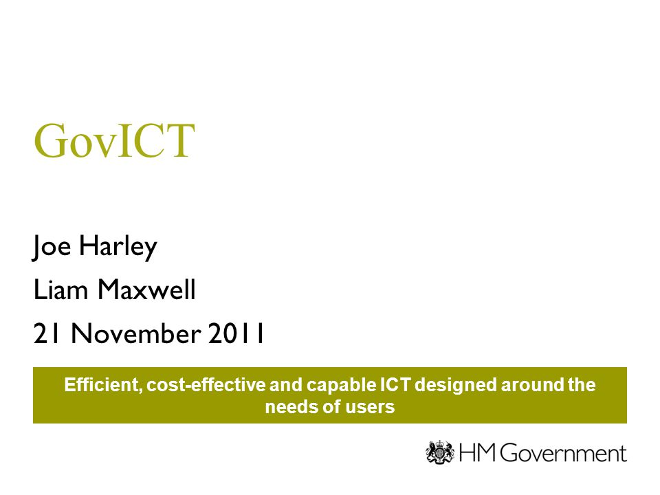 GovICT Joe Harley Liam Maxwell 21 November 2011 Efficient, cost-effective and capable ICT designed around the needs of users