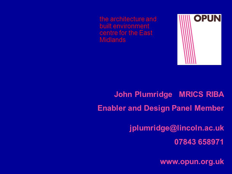 the architecture and built environment centre for the East Midlands John Plumridge MRICS RIBA Enabler and Design Panel Member jplumridge@lincoln.ac.uk 07843 658971 www.opun.org.uk
