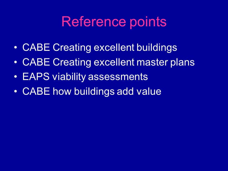 Reference points CABE Creating excellent buildings CABE Creating excellent master plans EAPS viability assessments CABE how buildings add value
