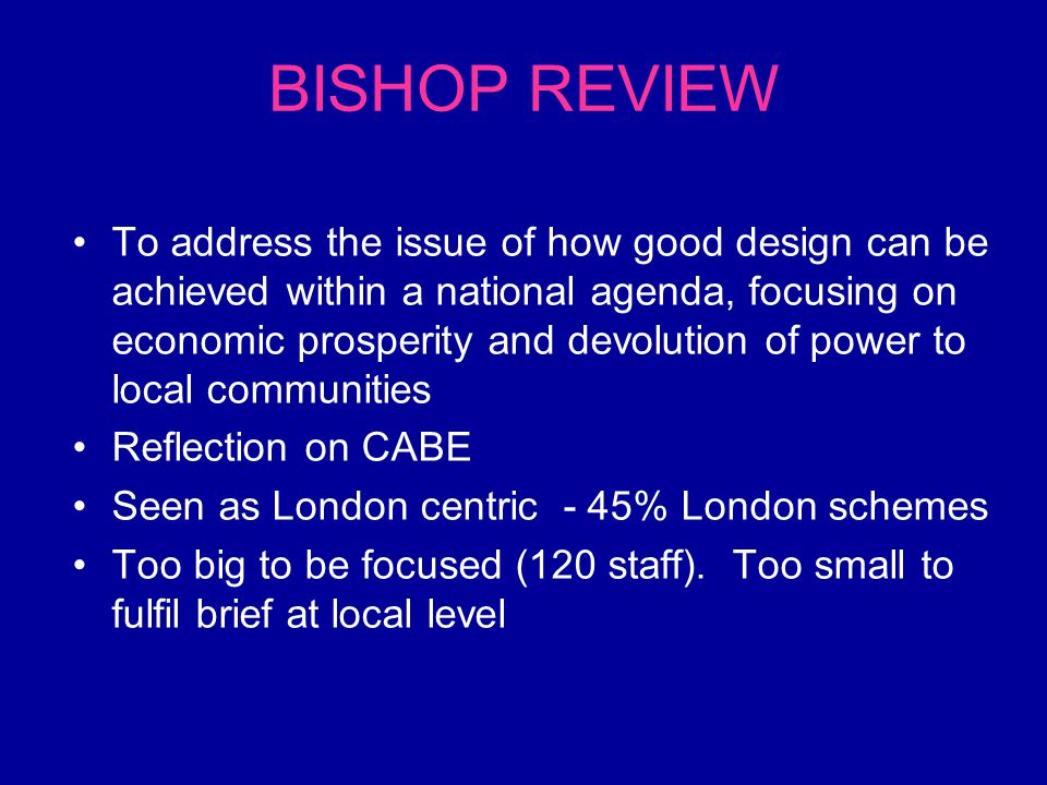 BISHOP REVIEW To address the issue of how good design can be achieved within a national agenda, focusing on economic prosperity and devolution of power to local communities Reflection on CABE Seen as London centric - 45% London schemes Too big to be focused (120 staff).