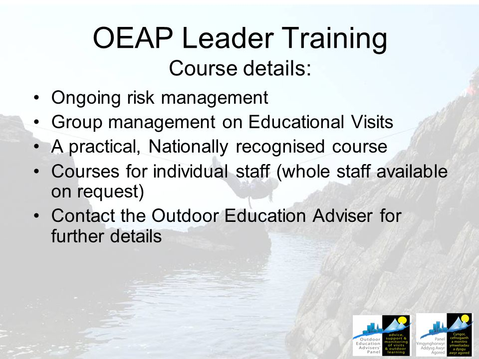 OEAP Leader Training Course details: Ongoing risk management Group management on Educational Visits A practical, Nationally recognised course Courses for individual staff (whole staff available on request) Contact the Outdoor Education Adviser for further details