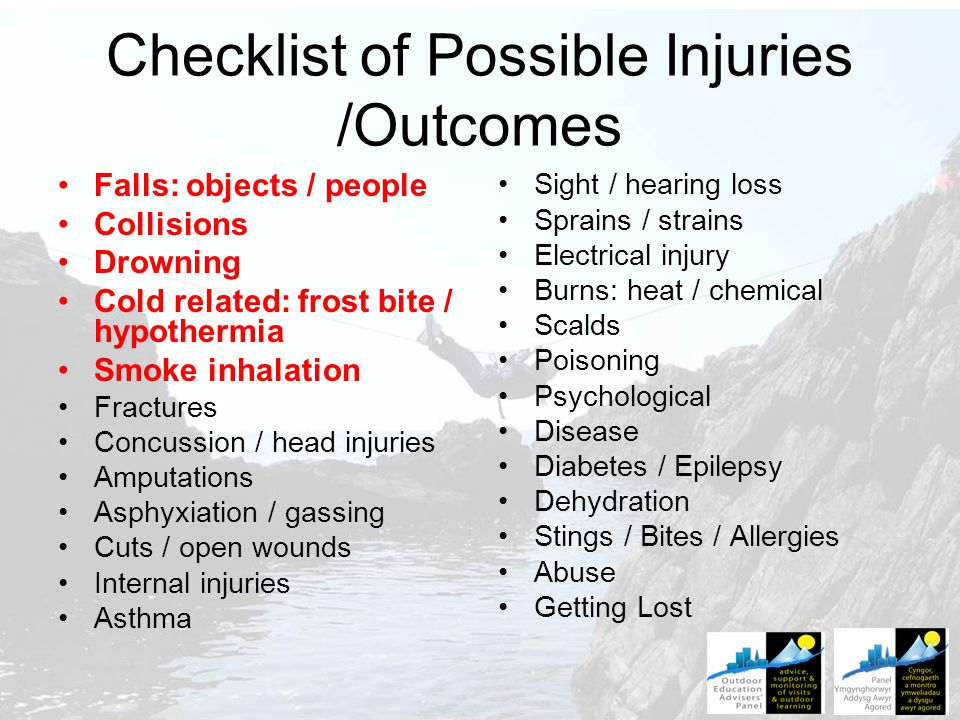 Checklist of Possible Injuries /Outcomes Falls: objects / people Collisions Drowning Cold related: frost bite / hypothermia Smoke inhalation Fractures Concussion / head injuries Amputations Asphyxiation / gassing Cuts / open wounds Internal injuries Asthma Sight / hearing loss Sprains / strains Electrical injury Burns: heat / chemical Scalds Poisoning Psychological Disease Diabetes / Epilepsy Dehydration Stings / Bites / Allergies Abuse Getting Lost