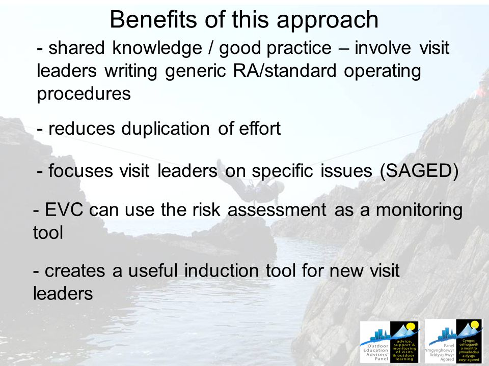 Benefits of this approach - shared knowledge / good practice – involve visit leaders writing generic RA/standard operating procedures - reduces duplication of effort - focuses visit leaders on specific issues (SAGED) - EVC can use the risk assessment as a monitoring tool - creates a useful induction tool for new visit leaders