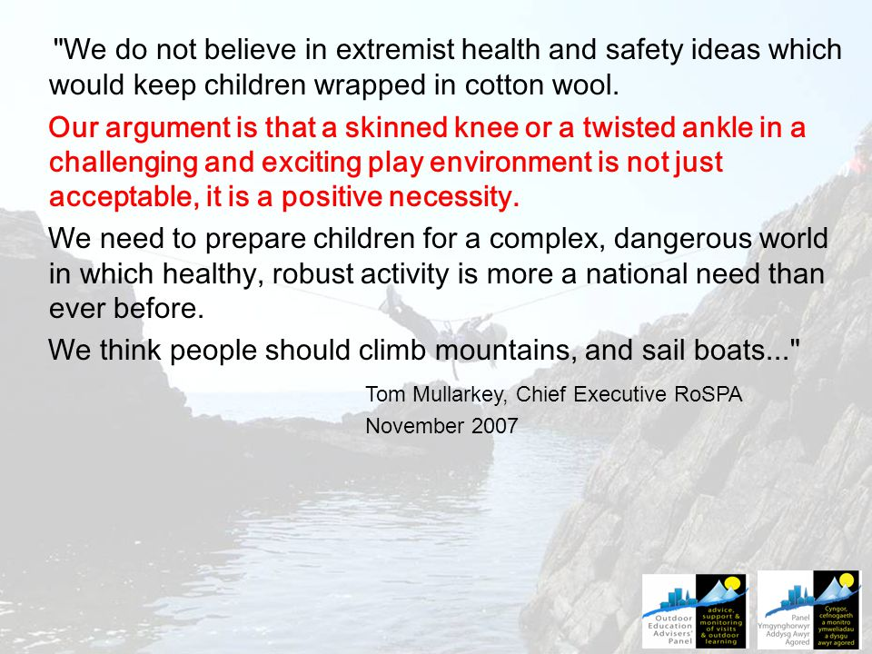 We do not believe in extremist health and safety ideas which would keep children wrapped in cotton wool.