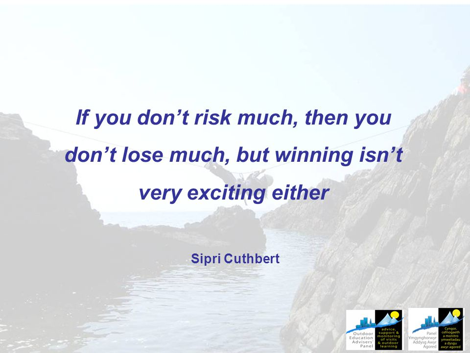 If you don't risk much, then you don't lose much, but winning isn't very exciting either Sipri Cuthbert