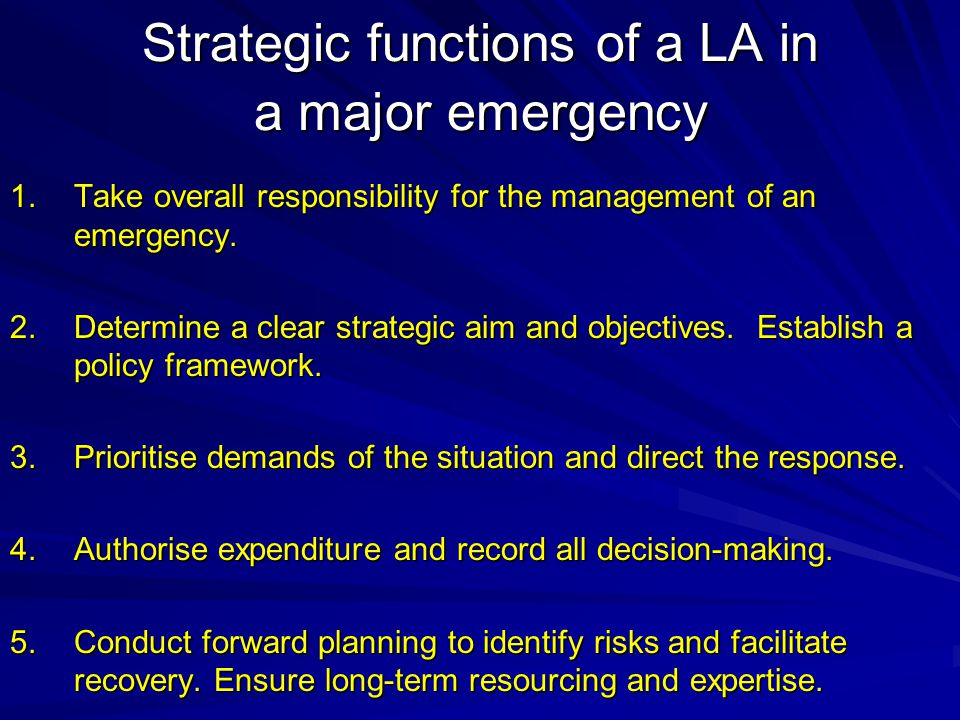 Strategic functions of a LA in a major emergency 1.Take overall responsibility for the management of an emergency.
